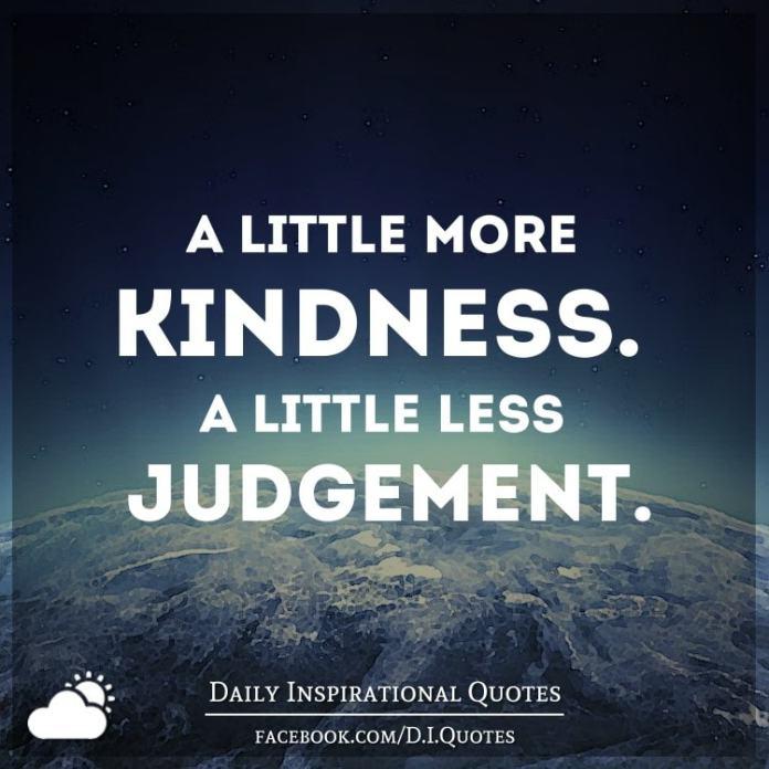 A little more kindness. A little less judgement.