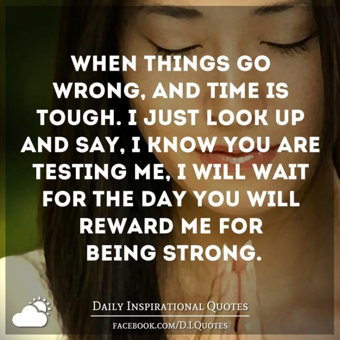 When things go wrong, and time is tough. I just look up and say, I know you are testing me, I will wait for the day you will reward me for being strong.