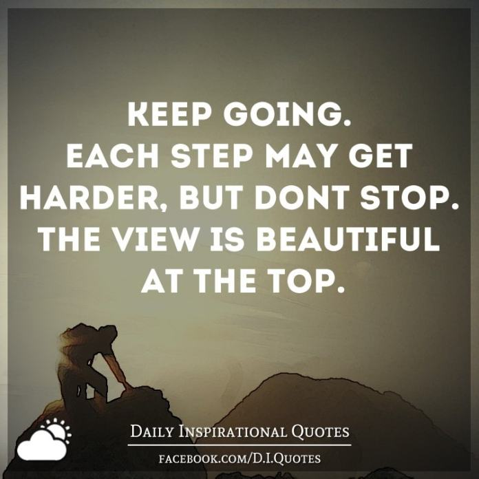Keep going. Each step may get harder, but don't stop. The view is beautiful at the top.