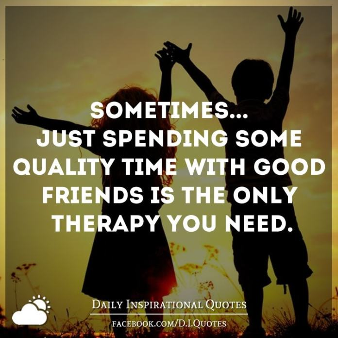 Sometimes... Just spending some quality time with good friends is the only therapy you need.