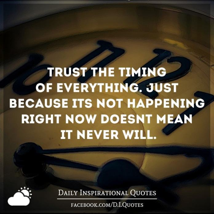 Trust the timing of everything. Just because it's not happening right now doesn't mean it never will.
