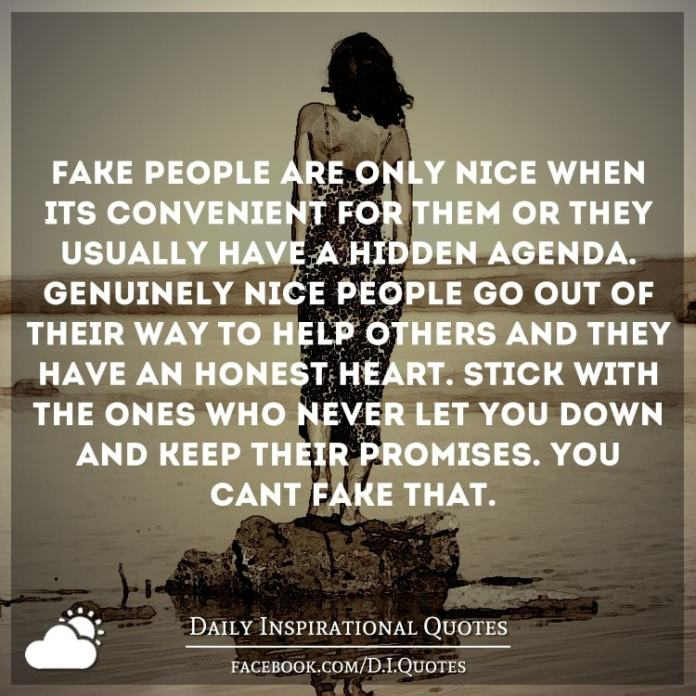 Fake people are only nice when it's convenient for them or they usually have a hidden agenda. Genuinely nice people go out of their way to help others and