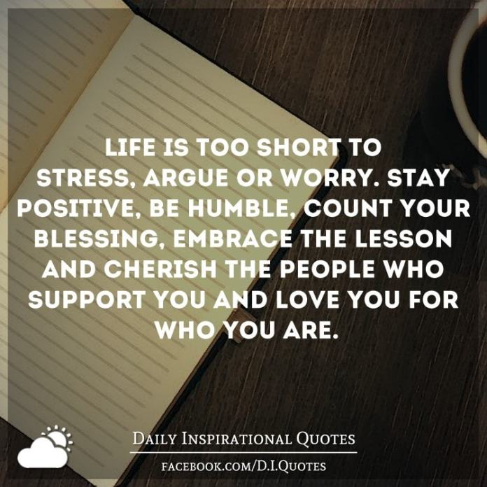 Life is too short to stress, argue or worry. Stay positive, be humble, count your blessing, embrace the lesson and cherish the people who support you and love you for who you are.