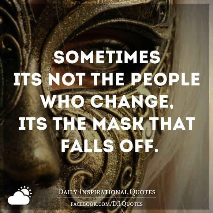 Sometimes it's not the people who change, it's the mask that falls off.