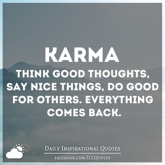 Karma, Think good thoughts, say nice things, do good for others. Everything comes back.