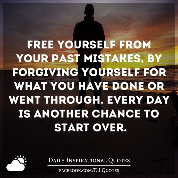 Free yourself from your past mistakes, by forgiving yourself for what you have done or went through. Every day is another chance to start over.