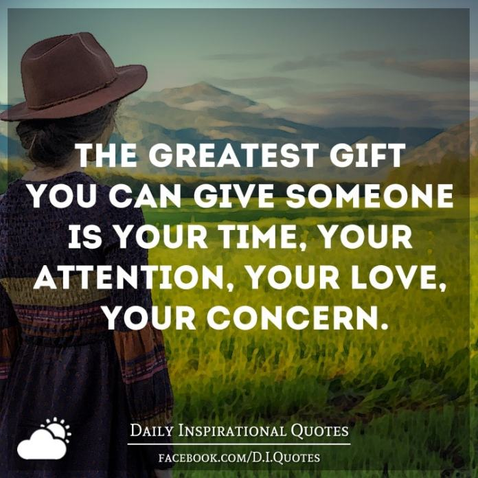 The greatest gift you can give someone is your time, your attention, your love, your concern.