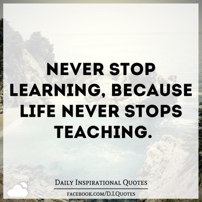 Never stop learning, because life never stops teaching.