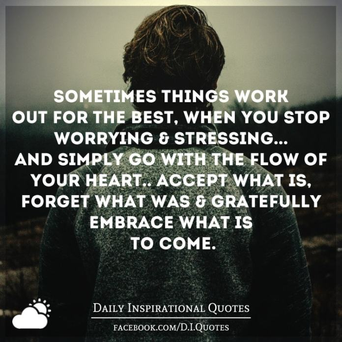 Sometimes things work out for the best, when you stop worrying & stressing... and simply go with the flow of your heart.. accept what is, forget what was & gratefully embrace what is to come.