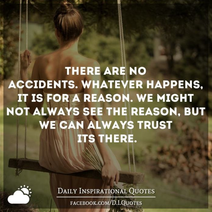 There are no accidents. Whatever happens, it is for a reason. We might not always see the reason, but we can always trust it's there.