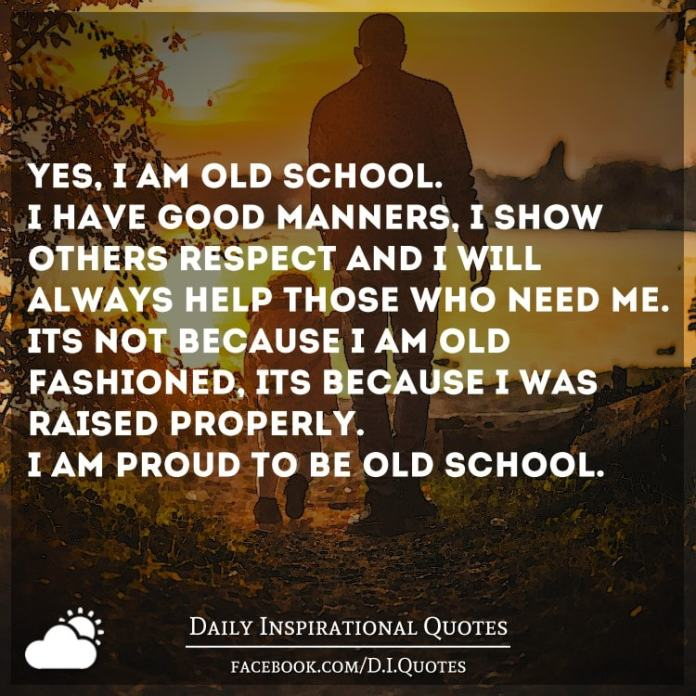 Yes, I am old school. I have good manners, I show others respect and I will always help those who need me. It's not because I am old fashioned, it's because I was raised properly. I am proud to be old school.