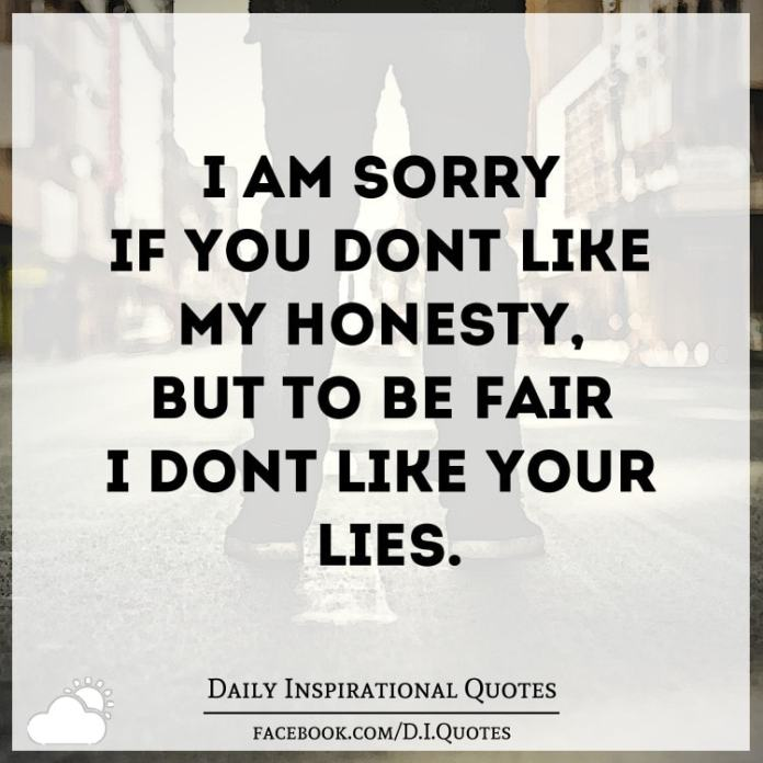 I'm sorry if you don't like my Honesty, but to be fair I don't like your lies.