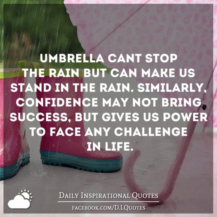 Umbrella can't stop the rain but can make us stand in the rain. Similarly, confidence may not bring success, but gives us power to face any challenge in life.