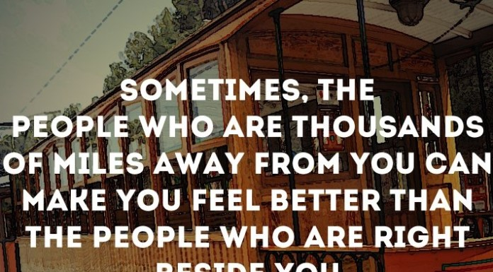 Sometimes, the people who are thousands of miles away from you can make you feel better than the people who are right beside you.