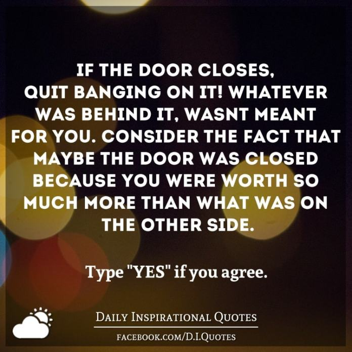 If the door closes, quit banging on it! Whatever was behind it, wasn't meant for you. Consider the fact that maybe the door was closed because you were worth so much more than what was on the other side.