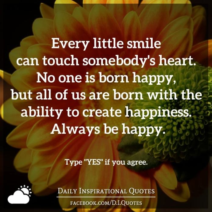 Every little smile can touch somebody's heart. No one is born happy, but all of us are born with the ability to create happiness. Always be happy.