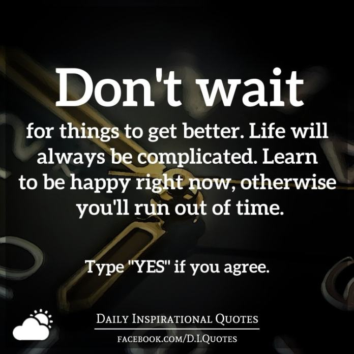 Don't wait for things to get better. Life will always be complicated. Learn to be happy right now, otherwise you'll run out of time.
