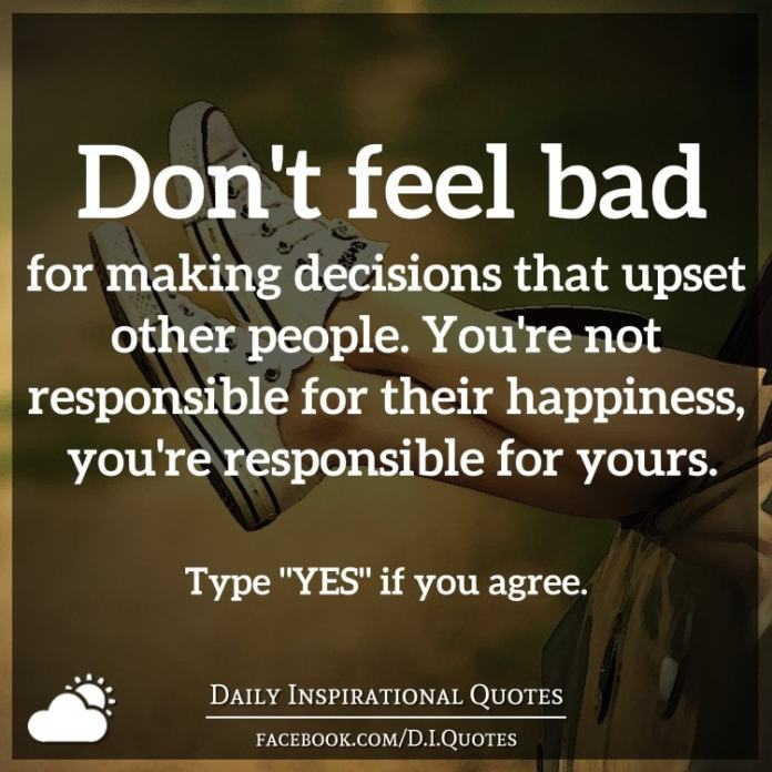 Don't feel bad for making decisions that upset other people. You're not responsible for their happiness, you're responsible for yours.