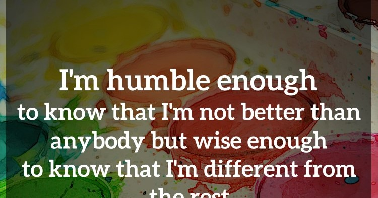 I'm Humble Enough To Know That I'm Not Better Than Anybody