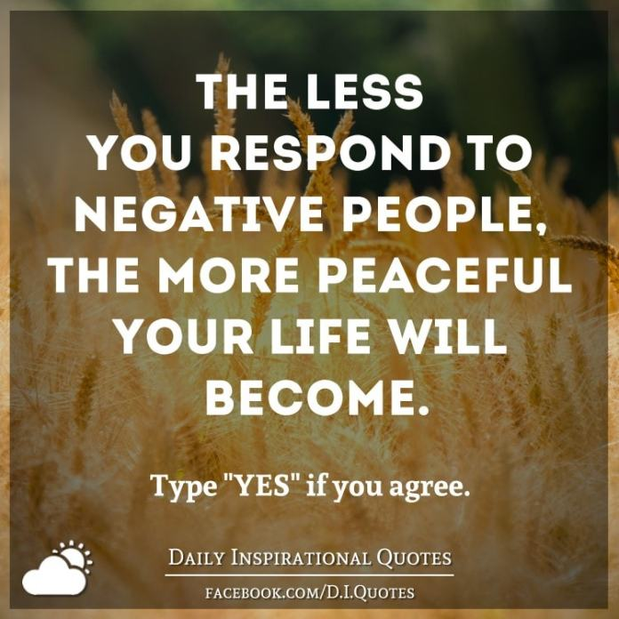 The Less You Respond To Negative People The More Peaceful Your Life