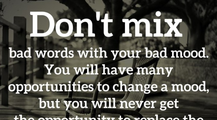 Don't mix bad words with your bad mood. You will have many opportunities to change a mood, but you will never get the opportunity to replace the words you spoke.