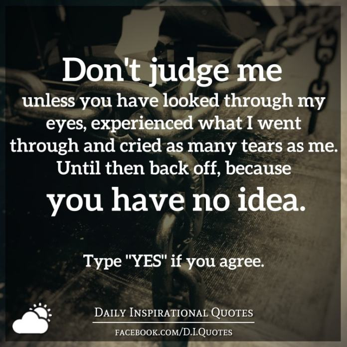 Don't judge me unless you have looked through my eyes, experienced what I went through and cried as many tears as me. Until then back off, because you have no idea.