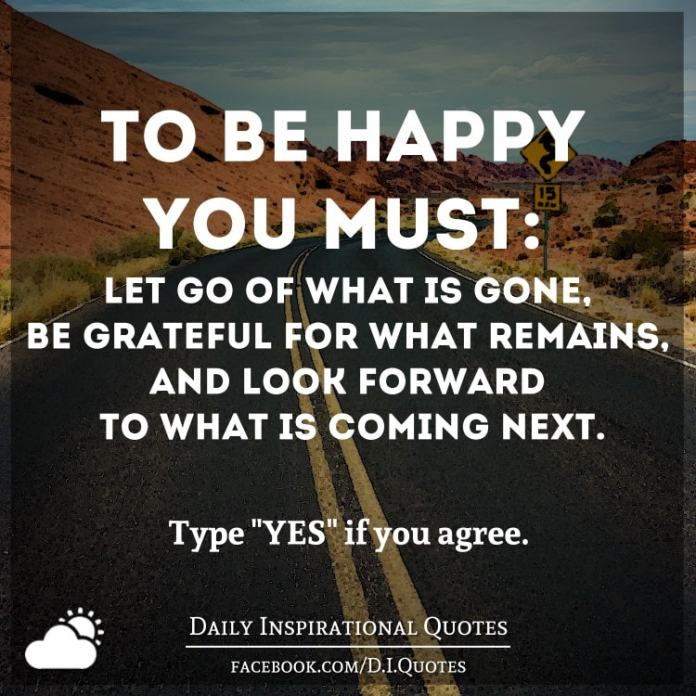 To be happy you must: Let go of what's gone, be grateful for what remains, and look forward to what's coming next.