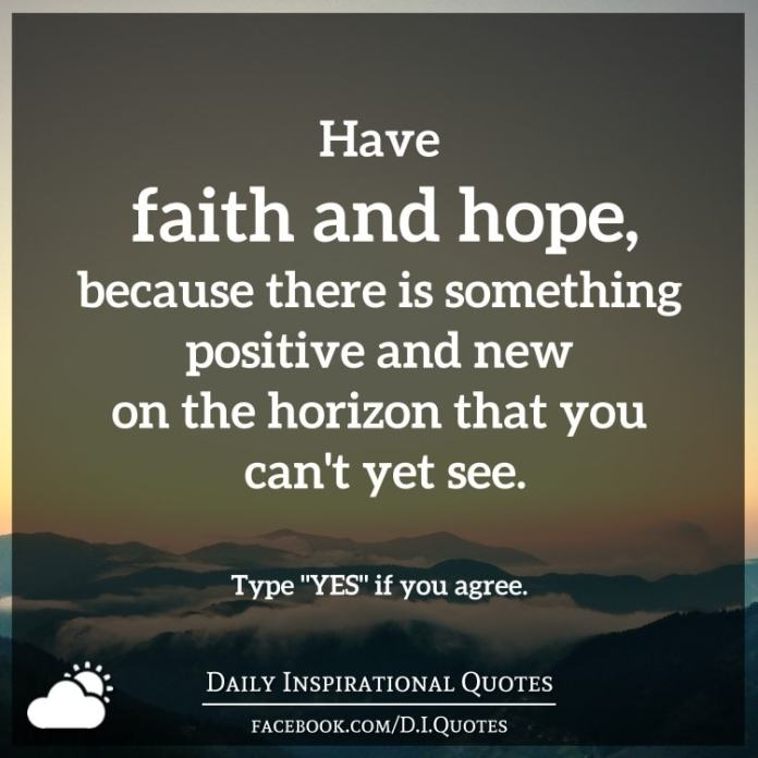 Have faith and hope, because there is something positive and new on the horizon that you can't yet see.