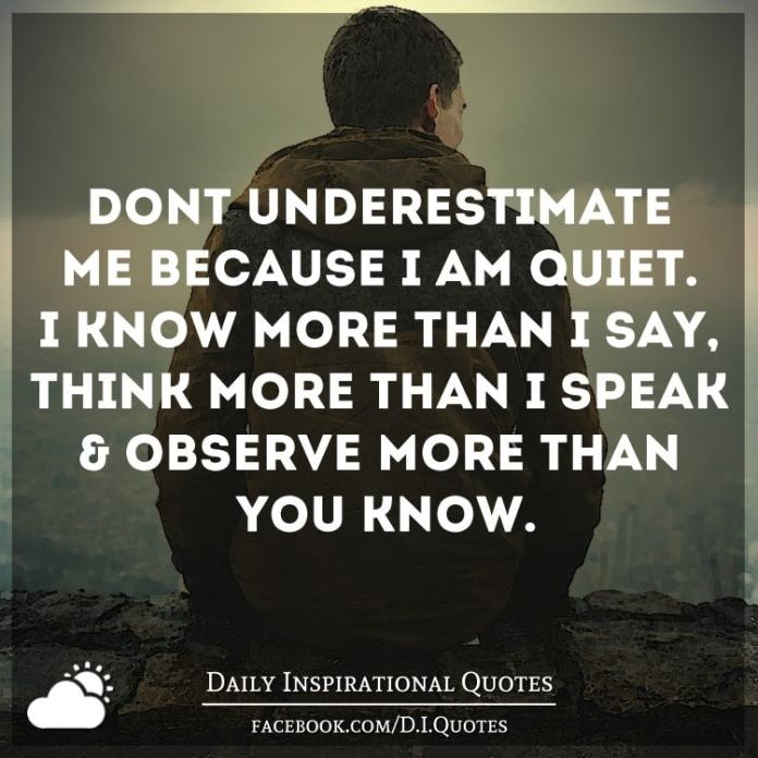 Don't underestimate me because I'm quiet. I know more than I say, think more than I speak and observe more than you know.