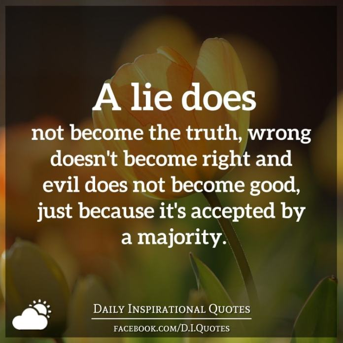 A lie does not become the truth, wrong doesn't become right and evil does not become good, just because it's accepted by a majority.