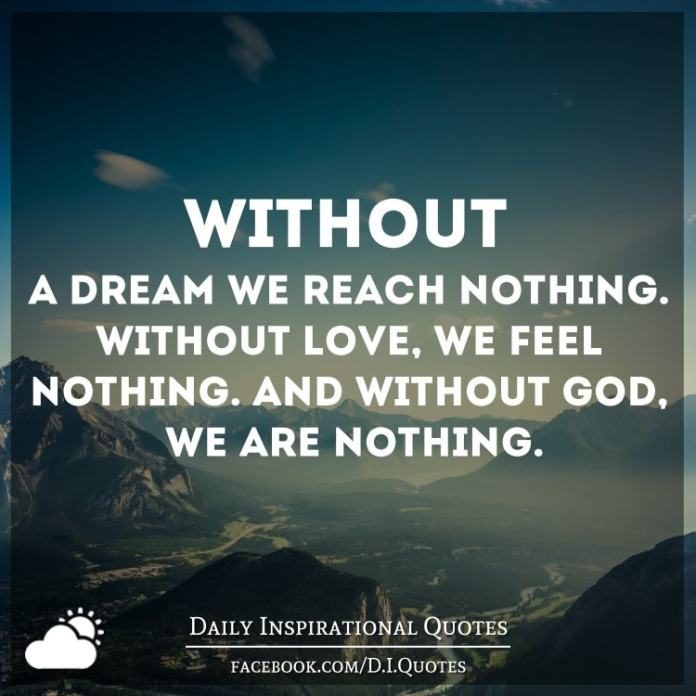 Without a dream we reach nothing. Without love, we feel nothing. And without God, we are nothing.