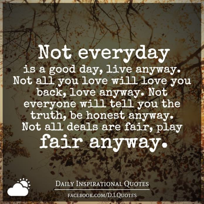 Not everyday is a good day, live anyway. Not all you love will love you back, love anyway. Not everyone will tell you the truth, be honest anyway. Not all deals are fair, play fair anyway.