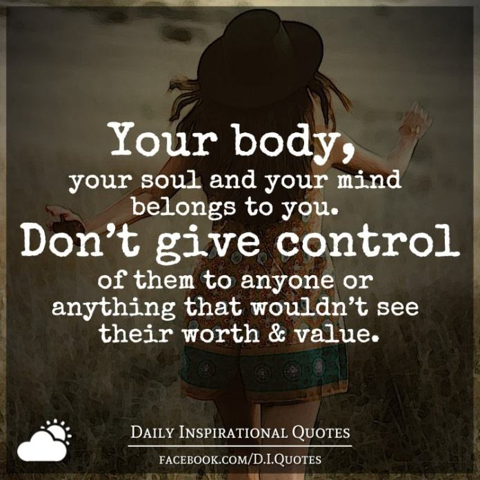 Your body, your soul and your mind belongs to you. Don't give control of them to anyone or anything that wouldn't see their worth and value.