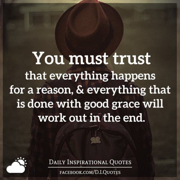 You must trust that everything happens for a reason, & everything that is done with good grace will work out in the end.