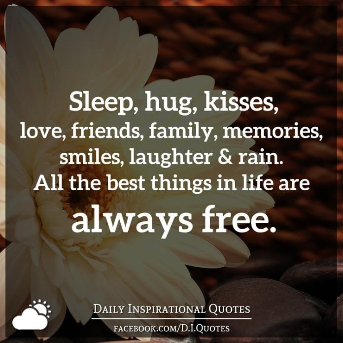Sleep, hug, kisses, love, friends, family, memories, smiles, laughter and rain. All the best things in life are always free.