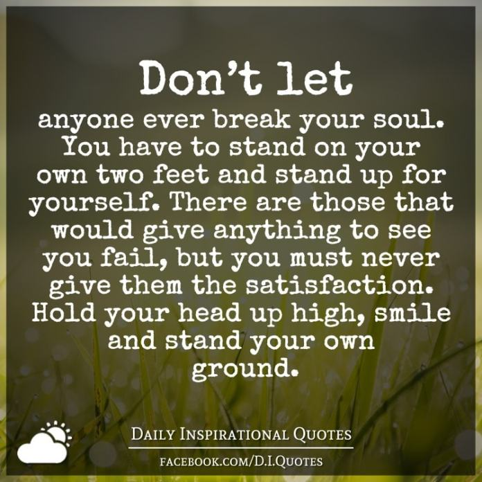 Don't let anyone ever break your soul. You have to stand on your own two feet and stand up for yourself. There are those that would give anything to see you fail, but you must
