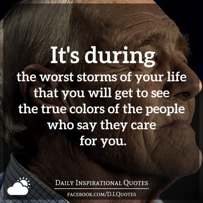 It's during the worst storms of your life that you will get to see the true colors of the people who say they care for you.