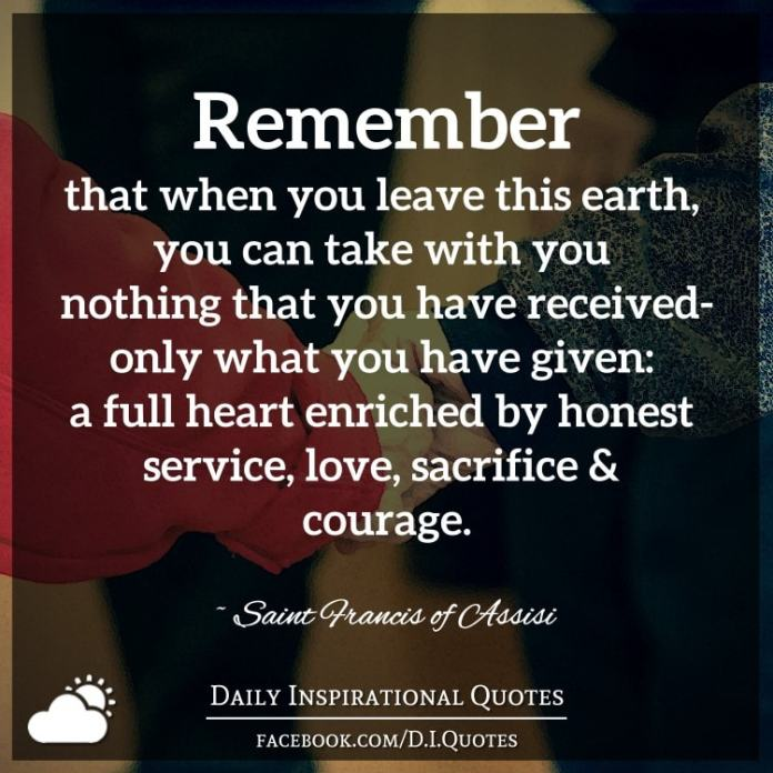 Remember that when you leave this earth, you can take with you nothing that you have received-only what you have given: a full heart enriched by honest service, love, sacrifice and courage. ~ Saint Francis of Assisi