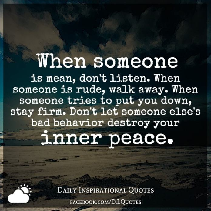 When someone is mean, don't listen. When someone is rude, walk away. When someone tries to put you down, stay firm. Don't let someone else's bad behavior destroy your inner peace.
