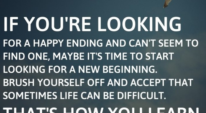 If you're looking for a happy ending and can't seem to find one, maybe it's time to start looking for a new beginning. Brush yourself off and accept that sometimes life can be difficult. That's how you learn.