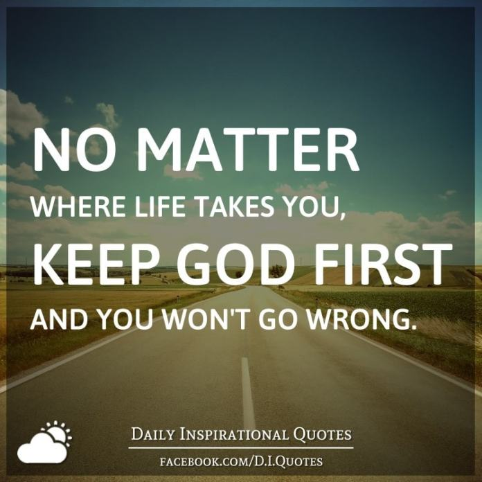 No matter where life takes you, keep GOD first and you won't go wrong.
