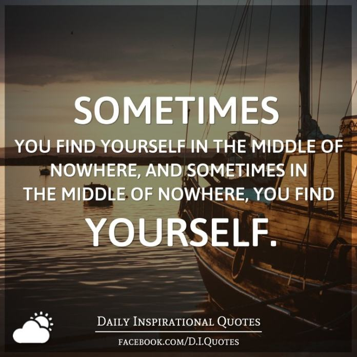 Sometimes you find yourself in the middle of nowhere, and sometimes in the middle of nowhere, you find yourself.