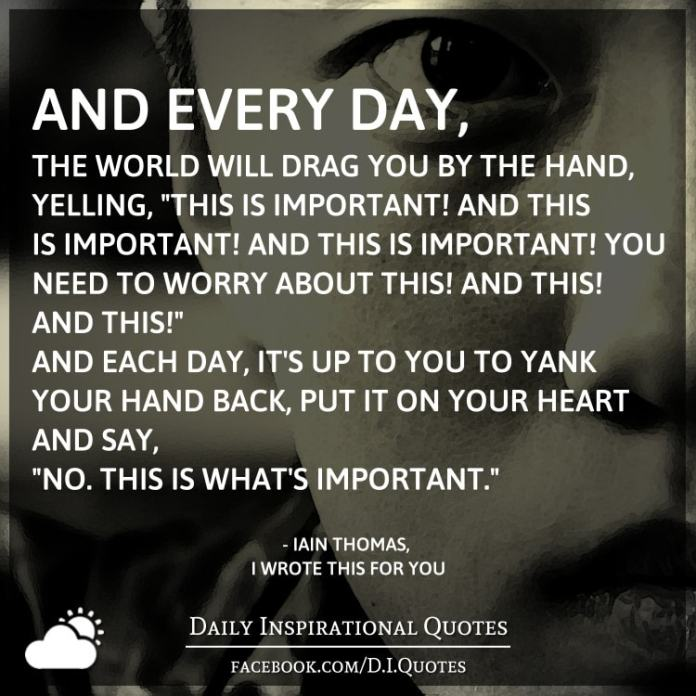 "And every day, the world will drag you by the hand, yelling, ""This is important! And this is important! And this is important! You need to worry about this! And this! And this!"" And each day, it's up to you to yank your hand back, put it on your heart and say, ""No. This is what's important."" - Iain Thomas, I Wrote This For You"