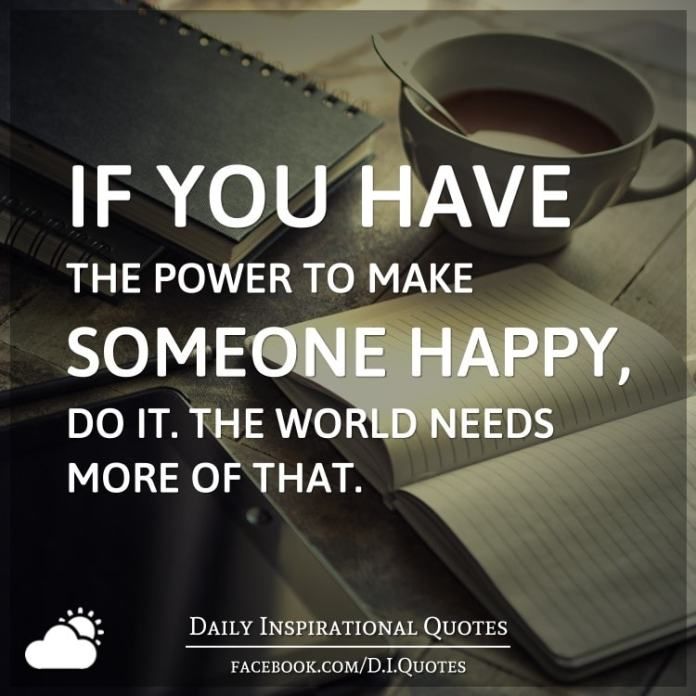 If You Have The Power To Make Someone Happy Do It The World Needs