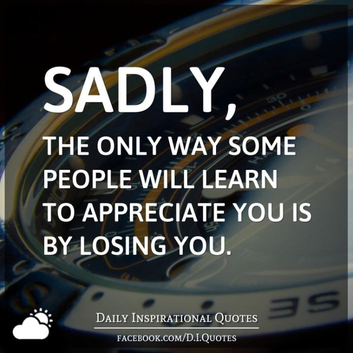 Sadly, The only way some people will learn to appreciate you is by losing you.