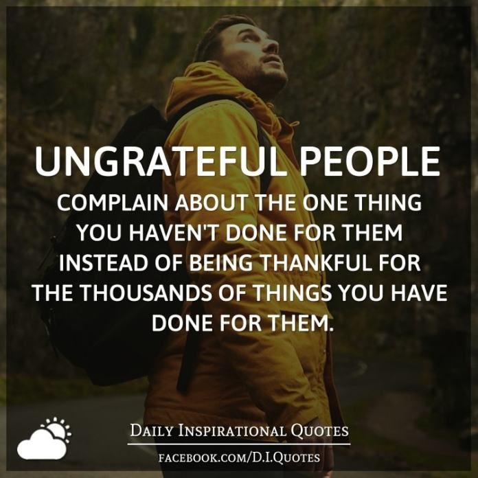Ungrateful people complain about the one thing you haven't done for them instead of being thankful for the thousands of things you have done for them.
