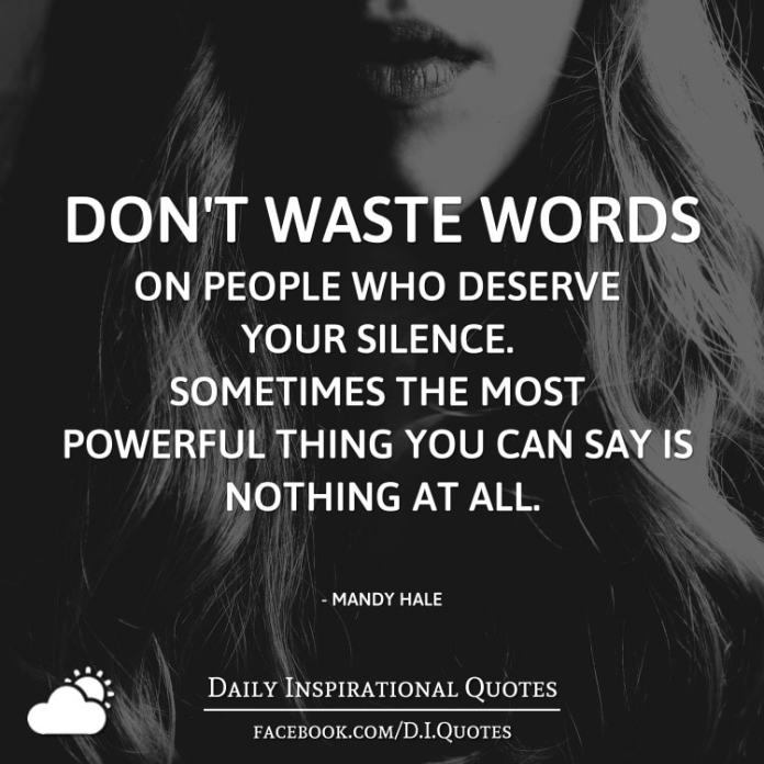 Don't waste words on people who deserve your silence. Sometimes the most powerful thing you can say is nothing at all. - Mandy Hale
