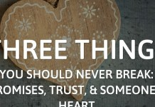 Three things you should never break: Promises, Trust, and Someone's heart.