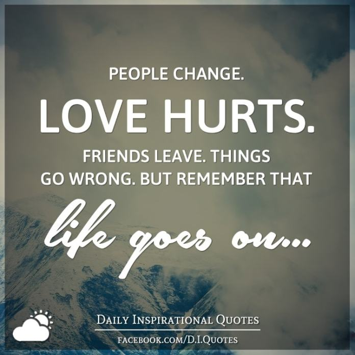 People change. Love hurts. Friends leave. Things go wrong. But remember that life goes on.