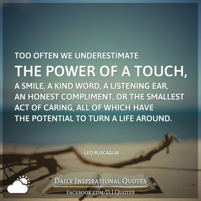 Too often we underestimate the power of a touch, a smile, a kind word, a listening ear, an honest compliment, or the smallest act of caring, all of which have the potential to turn a life around. - Leo Buscaglia